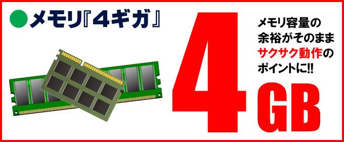限定☆メモリ「4ギガ」搭載 メモリ容量の余裕がそのままサクサク動作のポイントに!!